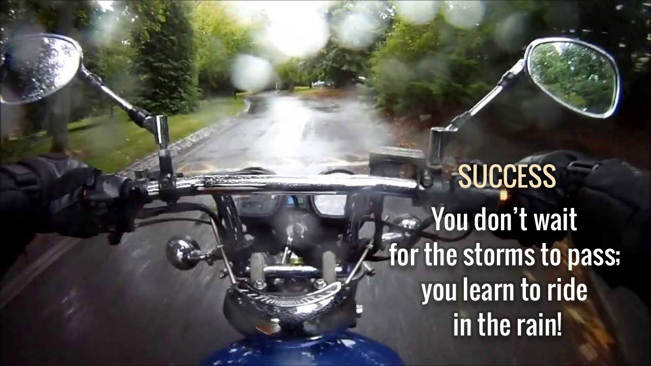 SUCCESS - You don't wait for the storms to pass; you learn to ride in the rain!