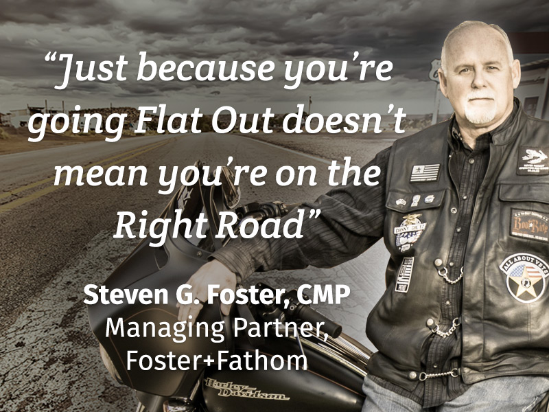 """Just because you're going Flat Out doesn't mean you're on the Right Road"" Steven G. Foster, CMP Managing Partner, Foster+Fathom"